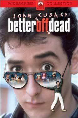 Better Off Dead - Best Movie Ever.