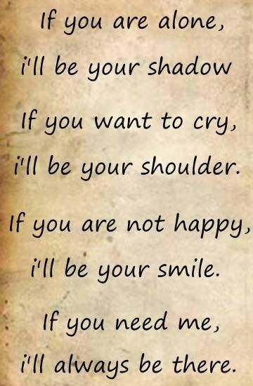 Even though im the cause of your hurt. I will continue to try and repair that for as long as need be! As your friend i will ALWAYS be here when you need me! Even if you want to yell at me, call me names, talk, or just sit there!