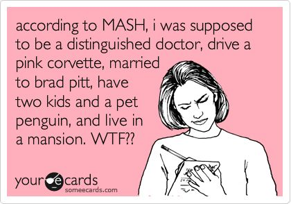 Funny Confession Ecard: according to MASH, i was supposed to be a distinguished doctor, drive a pink corvette, married to brad pitt, have two kids and a pet penguin, and live in a mansion. WTF??