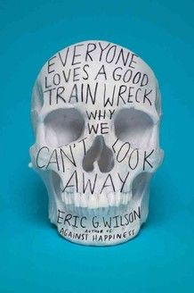 """""""Eric G. Wilson's smart, probing new book Everyone Loves a Good Train Wreck: Why We Can't Look Away sets out to explain what lies beneath our collective fascination with death and suffering. And if the ubiquity of The Girl With the Dragon Tattoo franchise is any indication, boy, are we fascinated."""" (npr books)"""