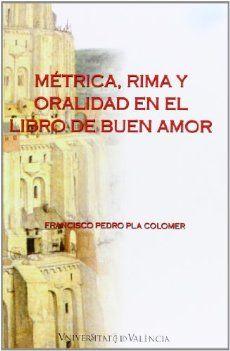 """Métrica, rima y oralidad en el """"Libro de buen amor"""" / Francisco Pedro Pla Colomer. Facultat de Filologia, Traducció i Comunicació, Universitat de València, D.L. 2012"""