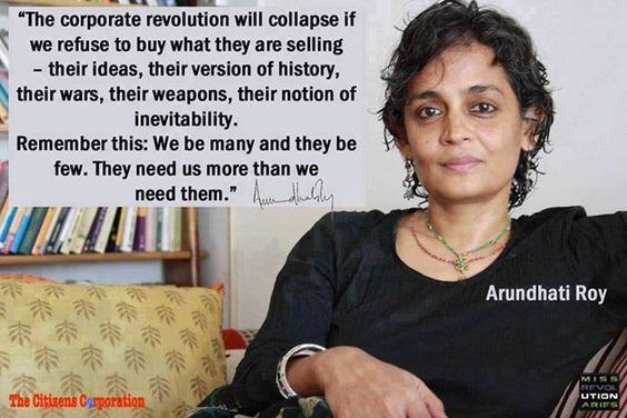 """The corporate revolution will collapse if we refuse to buy what they are selling - their ideas, their version of history, their wars, their weapons, their notion of inevitabillity. Remember this: We be many and they be few. They need us more than we need them."" ""  Arundhati Roy"