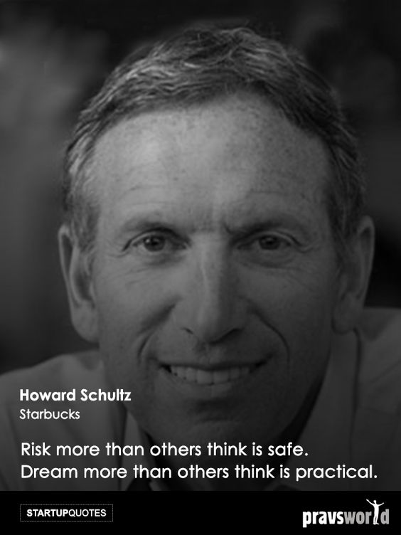 Risk more than others think is safe. Dream more than others think is practical. -Howard Schultz, Starbucks Startup Quotes from Pravs World