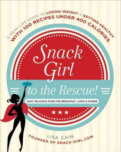 Snack Girl to the Rescue!: A Real-Life Guide to Losing Weight & Getting Healthy With 100 Recipes Under 400 Calories: Easy, Delicious Food for Breakfast, Lunch & Dinner