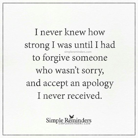 I never knew how strong I was until I had to forgive someone who wasn't sorry, and accept an apology I never received.: