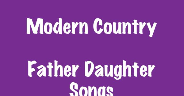 Top 10 Modern Country Father Daughter Songs This Song List Is Great For The Father Daughter