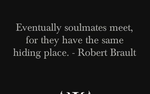 """Eventually soulmates meet, for they have the same hiding place."" - Robert"