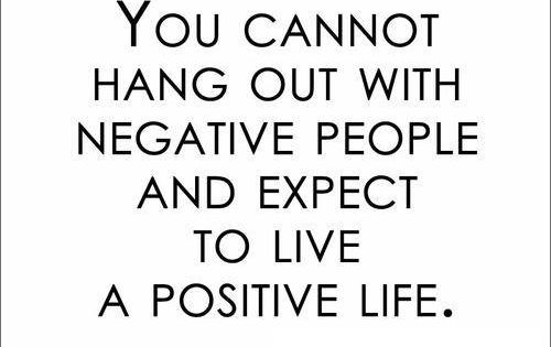 You cannot hand out with negative people and expect to live a