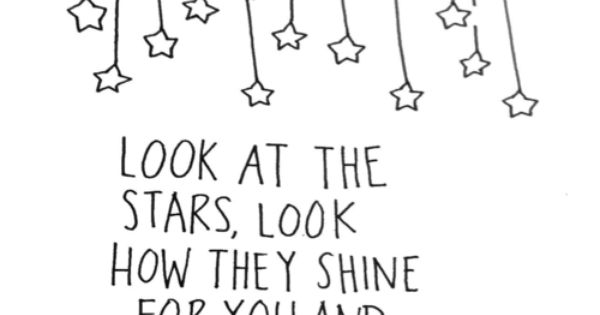 """Look at the stars, look how they shine for you and everything"