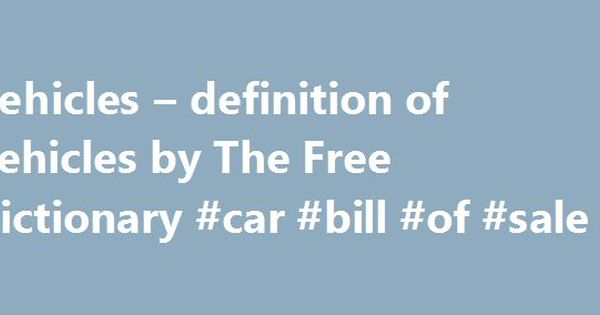 Vehicles u2013 definition of Vehicles by The Free Dictionary #car - vehicle bill of sales