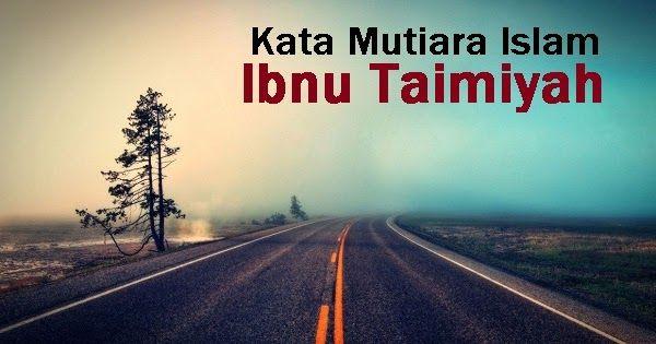 Artikel Ini Memuat Kumpulan Kata Mutiara Islam Dan Kata Bijak Islam Dari Ibnu Taimiyah Mulai Dari Nasehat Islami Yang Berkaitan Dengan Hu Motivasi Islam Hidup