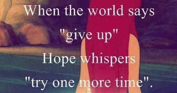 """When The World Says """"give Up"""" Hope Whispers """"try One More"""