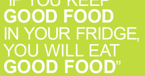 """If you keep good food in your fridge, you will eat good"