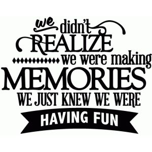 Silhouette Design Store We Didn T Realize We Were Making Memories Vinyl Phrase Reunion Quotes Cousin Quotes Scrapbook Quotes