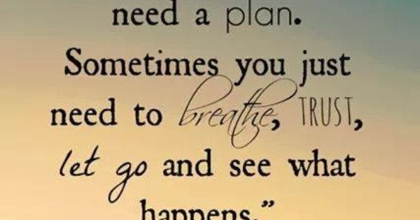 You don't always need a plan. Sometimes you just need to breathe,