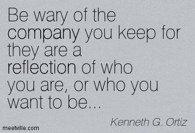 This is very true... The company you keep, is a reflection of who ...