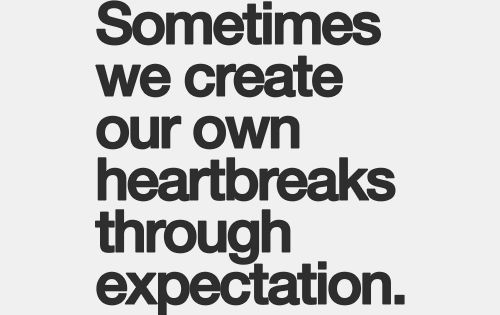 Expectation is the root of all heartache. So true.