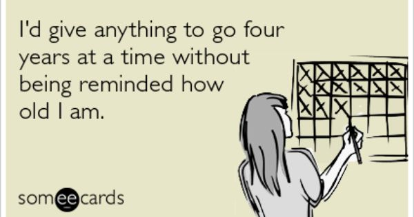 I D Give Anything To Go Four Years At A Time Without Being Reminded How Old I Am Ecards Funny Funny Quotes Birthday Humor