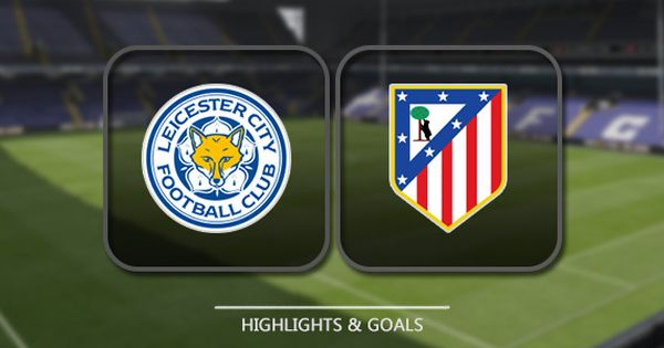 Video Leicester City Vs Atletico Madrid Highlights Goals