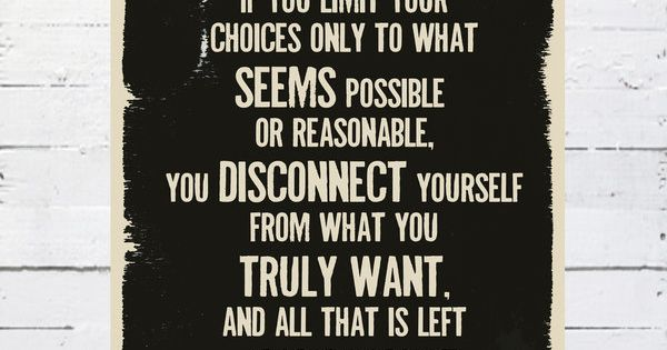 """If you limit your choices only to what seems possible or reasonable,"