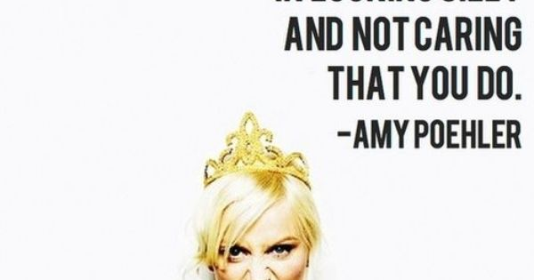 Amy Poehler. My life motto