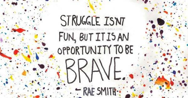 *Struggle Isn't Fun, But It Is An Opportunity To Be Brave. -Rae