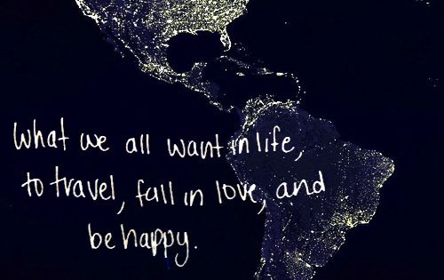 Travel, fall in love, and be happy. // my life goals.