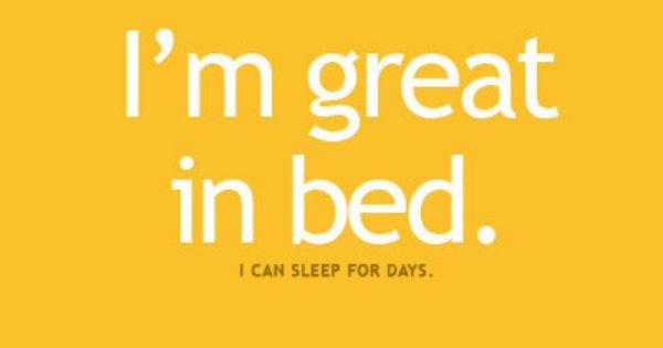 I'm great in bed!! Helloooo night shift!