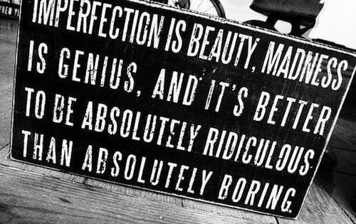 Imperfection is Beauty, Madness, is genius, and it's better to be absolutely