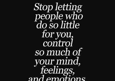 Stop letting people who do so little for you, control so much
