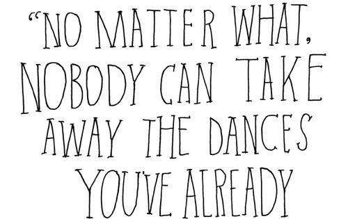 No matter what, no one can take away the dances you've already