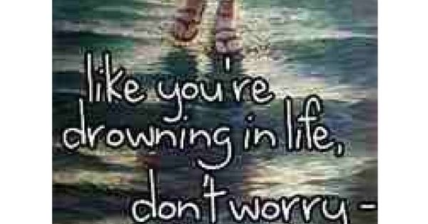 When You Feel Like You're Drowning In Life, Don't Worry