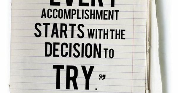 "Love this inspiring quote: ""Every accomplishment starts with the decision to try."""