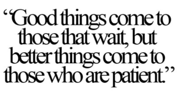 'Good Things Come To Those Who Wait, But Better Things