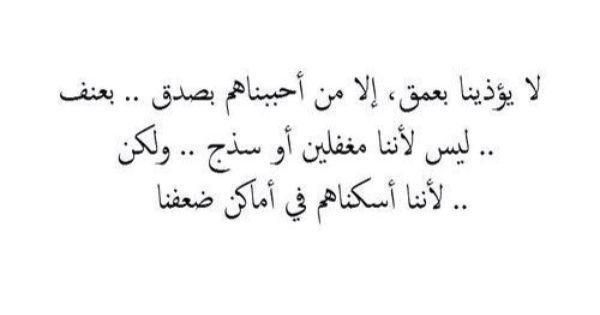 لا يؤذينا بعمق إلا من أحببناهم بصدق ليس لأننا مغفلين ولكن لأننا أسكناهم في أماكن ضعفنا True Words Arabic Love Quotes Cool Words