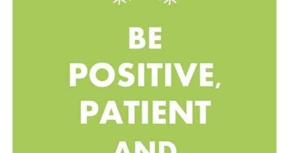 positive patient and persistent-- need to remember this right now