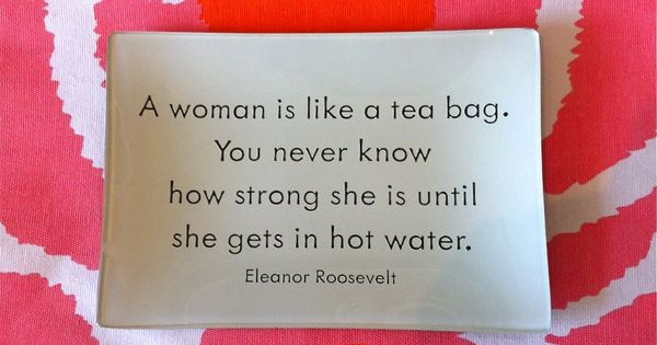 A Woman Is Like A Tea Bag. You Never Know How Strong She