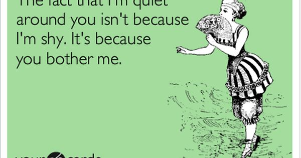 The Fact That I M Quiet Around You Isn T Because I M Shy It S Because You Bother Me Funny Quotes Ecards Funny E Cards