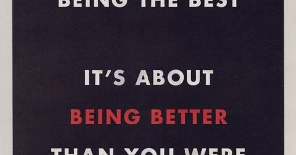 It's not about being the best. It's about being better than you were yesterday! I need to remember this.