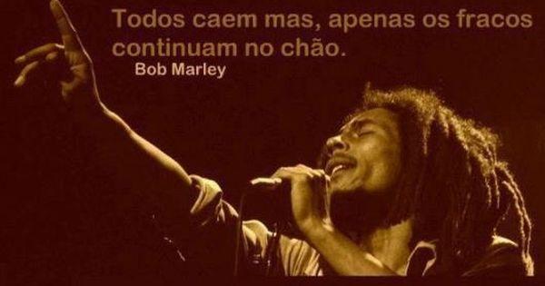 Todos Caem Mas Apenas Os Fracos Citacoes De Bob Marley Bob