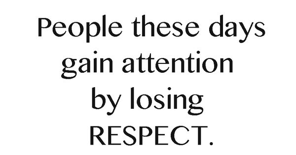 People These Days Gain Attention By Losing Respect. #truth