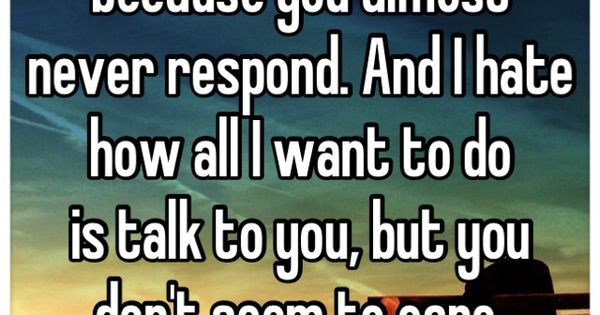 I Need To Talk To You: I Hate Texting You Because You Almost Never Respond. And I