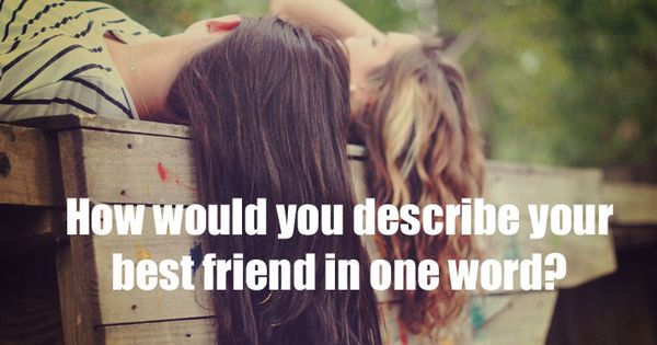 How would your best friend describe you?