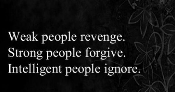 """Weak people revenge. Strong people forgive. Intelligent people ignore."" ~Words of wisdom~"