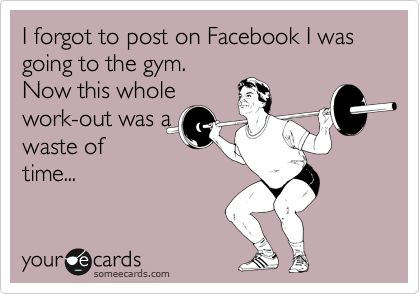 I forgot to post on Facebook I was going to the gym.