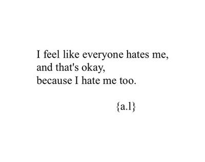 Everybody Hates Me Quotes: I Understand Why Everyone Hates Me Because I Hate Me Too