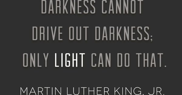 """Darkness cannot drive out darkness; only light can do that."" —Martin Luther"