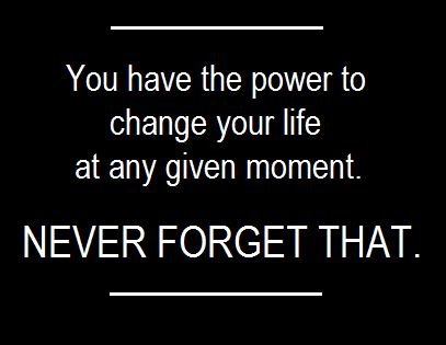 """You have the power to change your life at any given moment."""