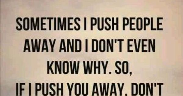 Sometimes It S Better To Push Someone Away Not Because: Sometimes I Push People Away And I Don't Even Know Why. So