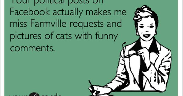 0d5824f3c1309157889906e618676435 your political posts on facebook actually makes me miss farmville,Political Posts Meme